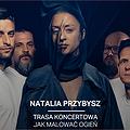 """NATALIA PRZYBYSZ trasa """"Jak Malować Ogień"""" - Łódź"""